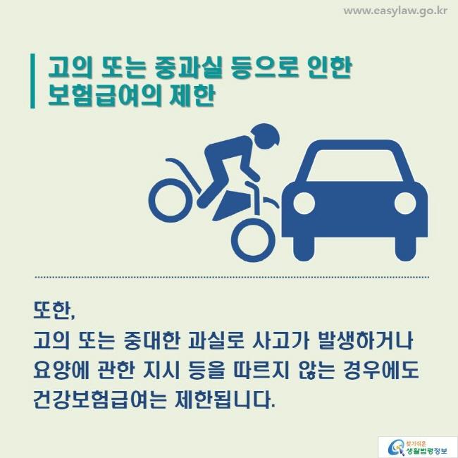 고의 또는 중과실 등으로 인한 보험급여의 제한_ 또한, 고의 또는 중대한 과실로 사고가 발생하거나 요양에 관한 지시 등을 따르지 않는 경우에도 건강보험급여는 제한됩니다.